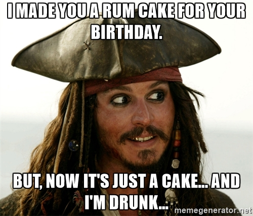 Made rum cake for you birthday now it s a cake only amp i am drunk