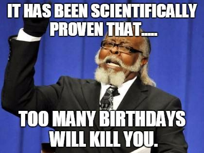 Too many Happy Birthday Will kill You Meme