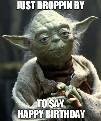 YODA Thought Of Droppin In ONLY To Say HAPPY BIRTHDAY