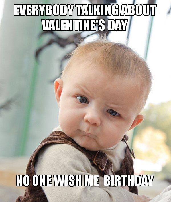 everybody talking about valentines meme no one happy valentine day,no free download funny memes,Valentines Day Birthday Meme